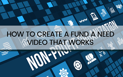 Create A Fund A Need Video That Will Inform, Inspire and Raise More Money